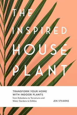 The Inspired Houseplant - Transform Your Home with Indoor Plants from Kokedama to Terrariums and Water Gardens to Edibles