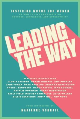 Leading the Way - Inspiring Words for Women on How to Live and Lead with Courage, Confidence, and Authenticity