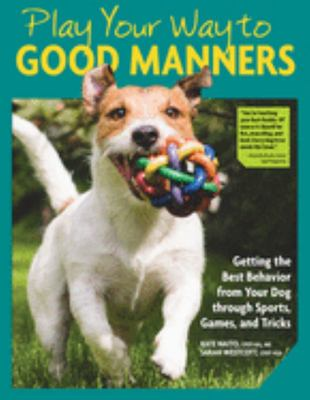 Play Your Way to Good Manners - Getting the Best Behavior from Your Dog Through Sports, Games, and Tricks