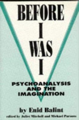 Before I Was I: Psychoanalysis and the Imagination