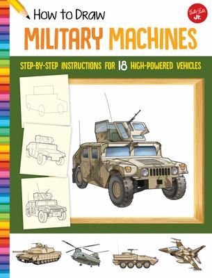How to Draw Military Machines - Step-By-step Instructions for 18 High-powered Vehicles