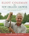 The New Organic Grower, 3rd Edition - A Master's Manual of Tools and Techniques for the Home and Market Gardener, 30th Anniversary Edition