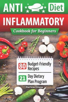 Anti-Inflammatory Diet Cookbook for Beginners - 80 Budget-Friendly Recipes and 21-Day Diet Plan Program (anti-Inflammatory Diet, Anti Inflammatory Diet Cookbook, Anti Inflammatory Books, Arthritis Diet)