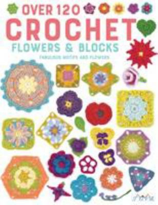 Over 120 Crochet Flowers and Blocks - Fabulous Motifs and Flowers
