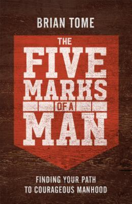 The Five Marks of a Man - Finding Your Path to Courageous Manhood