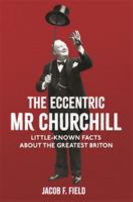The Eccentric Mr Churchill: Little-Known Facts about the Greatest Briton