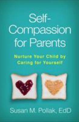 Self-Compassion for Parents: Nurture Your Child by Caring for Yourself