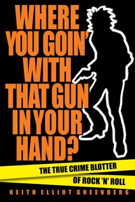 Where You Going with That Gun in Your Hand? - The True Crime Blotter of Rock 'n' Roll