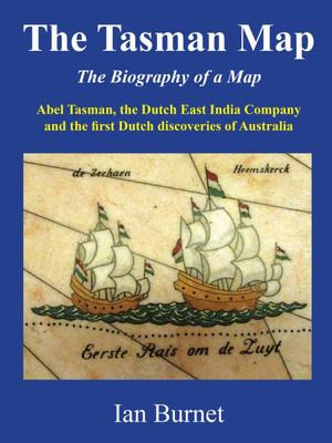 The Tasman Map: Biography of a Map: Abel Tasman, the Dutch East India Company and the First Dutch Discoveries of Australia