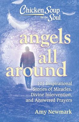 Chicken Soup for the Soul: Angels All Around - 101 Inspirational Stories of Miracles, Divine Intervention, and Answered Prayers