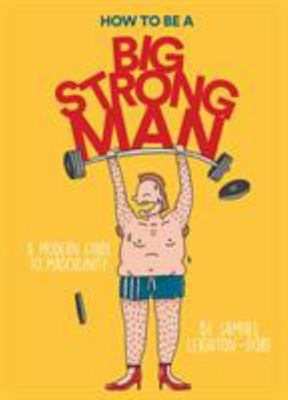 How to Be a Big, Strong Man: A Modern Guide to Masculinity