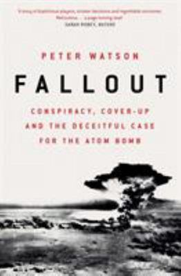 Fallout - Conspiracy, Cover-Up and the Deceitful Case for the Atom Bomb