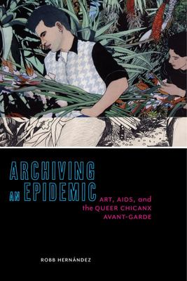 Archiving an Epidemic - Art, AIDS, and the Queer Chicanx Avant-Garde