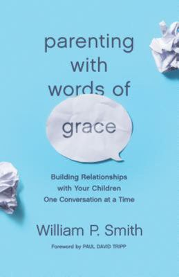 Parenting with Words of Grace - Building Relationships with Your Children One Conversation at a Time