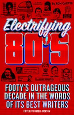 The Electrifying 80s: footys outrageous decade in the words of its best writers