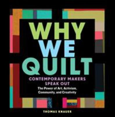 Why We Quilt - From Warmth to Freedom, How Quilting Connects Us to Community, Reminds Us of Our Roots, and Fosters Activism