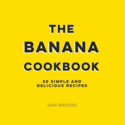 Banana Cookbook - 50 Simple and Delicious Recipes