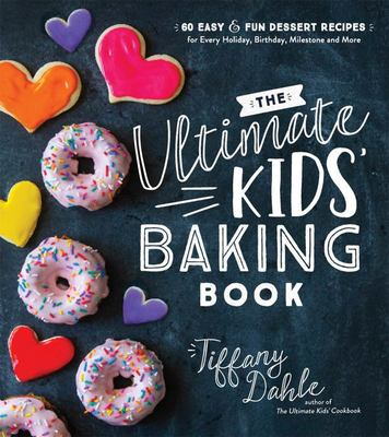 The Ultimate Kids' Baking Book - 60 Easy and Fun Dessert Recipes for Every Holiday, Birthday, Milestone and More