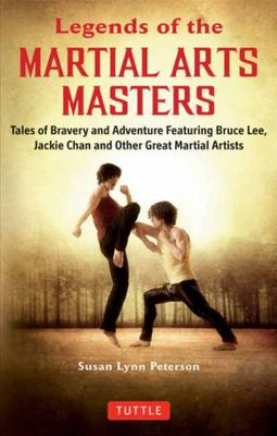 Legends of the Great Martial Arts Masters - Tales of Bravery and Adventure about Bruce Lee, Jackie Chan and Other Great Martial Artists