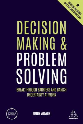 Decision Making and Problem Solving - Break Through Barriers and Banish Uncertainty at Work