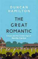 The Great Romantic - Cricket and the Golden Age of Neville Cardus