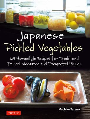 Japanese Pickled Vegetables: 130 Homestyle Recipes for Brined and Fermented Pickles, Relishes and Chutneys