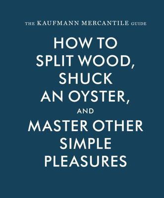 The Kaufmann Mercantile Guide - How to Split Wood, Shuck an Oyster, and Master Other Simple Pleasures