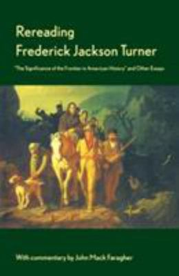"Rereading Frederick Jackson Turner - ""The Significance of the Frontier in American History"" and Other Essays"