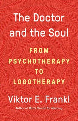 The Doctor and the Soul - From Psychotherapy to Logotherapy