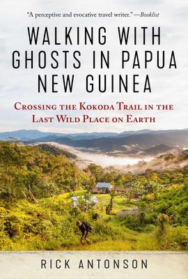 Walking with Ghosts in New Guinea - Crossing the Kokoda Trail in the Last Wild Place on Earth