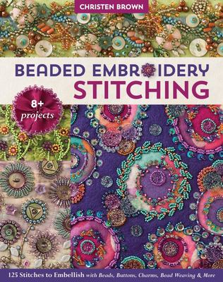 Beaded Embroidery Stitching - 125 Stitches to Embellish with Beads, Buttons, Charms, Bead Weaving and More; 8+ Projects