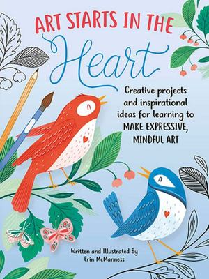 Art Starts in the Heart: Creative Projects and Inspirational Ideas for Learning to Make Expressive, Mindful Art