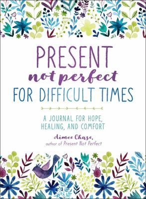 Present, Not Perfect for Difficult Times - A Journal for Hope, Healing, and Comfort