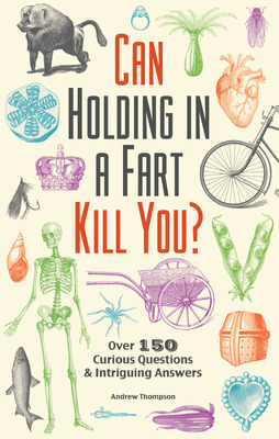 Can Holding in a Fart Kill You? : Over 150 Curious Questions and Intriguing Answers