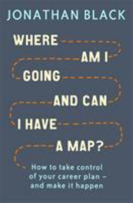Where Am I Going and Can I Have a Map?: How to Take Control of Your Career Plan and Make It Happen