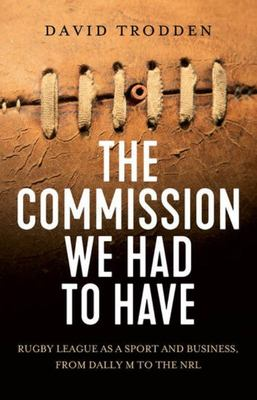 The Commission We Had to Have - Rugby League As a Sport and Business, from Dally M to the NRL