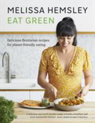 Eat Green - Everyday Flexitarian Recipes to Shop Smart, Cook with Ease and Help the Planet