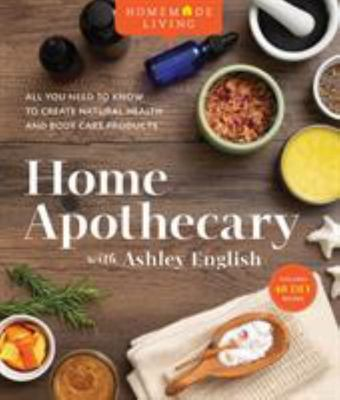 Homemade Living: Home Apothecary with Ashley English - All You Need to Know to Create Natural Health and Body Care Products