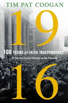 1916 One Hundred Years of Irish Independence From the Easter Rising to the Present