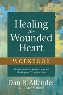 Healing the Wounded Heart Workbook - The Heartache of Sexual Abuse and the Hope of Transformation