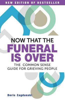 Now That the Funeral Is over : The Common Sense Guide for Grieving People