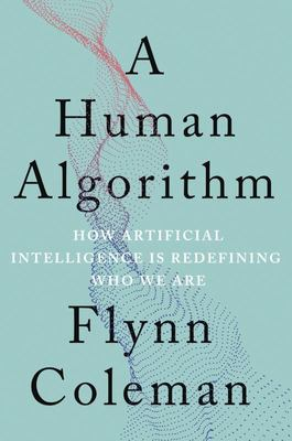 A Human Algorithm - How Artificial Intelligence Is Redefining Who We Are