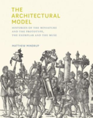 The Architectural Model - Histories of the Miniature and the Prototype, the Exemplar and the Muse