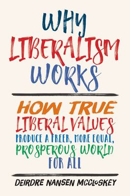 Why Liberalism Works - How True Liberal Values Produce a Freer, More Equal, Prosperous World for All