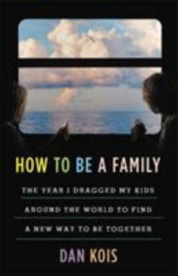 How to Be a Family - How I Dragged My Kids Around the World to Find a New Way to Be Together
