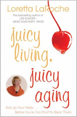 Juicy Living, Juicy Aging - Kick up Your Heels Before You're Too Short to Wear Them