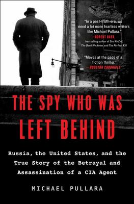 The Spy Who Was Left Behind - Russia, the United States, and the True Story of the Betrayal and Assassination of a CIA Agent