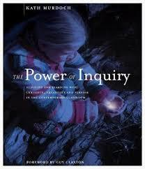 The Power of Inquiry : Teaching and Learning with Curiosity, Creativity and Purpose in the Contemporary Classroom