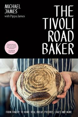 The Tivoli Road Baker - From Bakery to Home: Real Bread, Pastries, Cakes and More