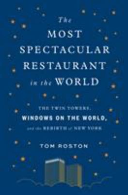 The Most Spectacular Restaurant in the World - The Twin Towers, Windows on the World, and the Rebirth of New York